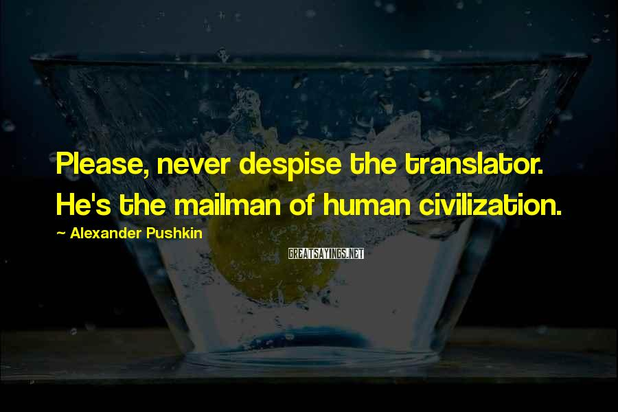 Alexander Pushkin Sayings: Please, never despise the translator. He's the mailman of human civilization.