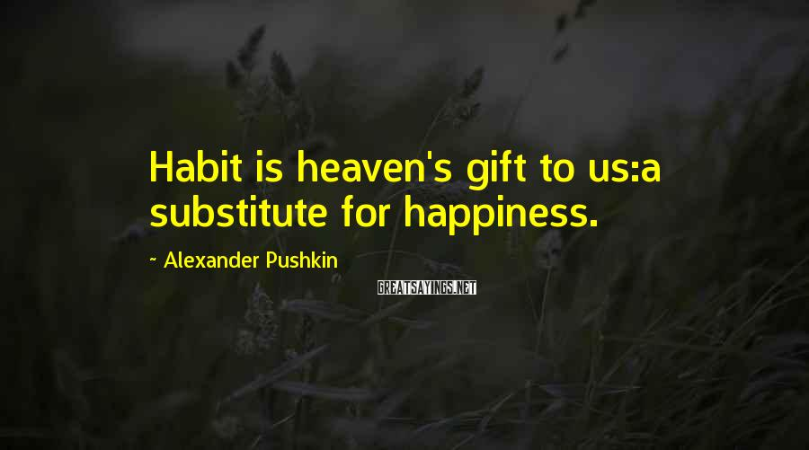 Alexander Pushkin Sayings: Habit is heaven's gift to us:a substitute for happiness.