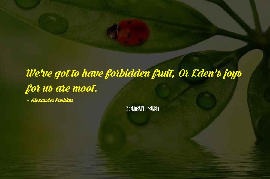 Alexander Pushkin Sayings: We've got to have forbidden fruit, Or Eden's joys for us are moot.