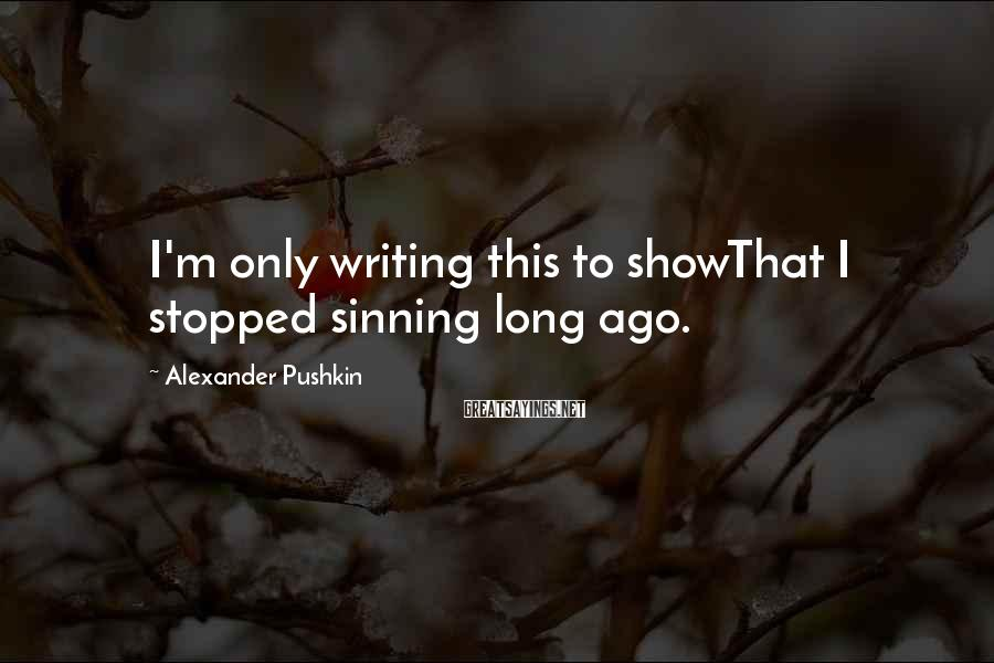 Alexander Pushkin Sayings: I'm only writing this to showThat I stopped sinning long ago.