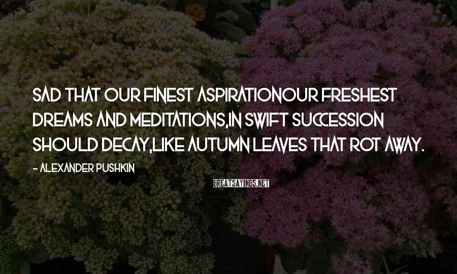 Alexander Pushkin Sayings: Sad that our finest aspirationOur freshest dreams and meditations,In swift succession should decay,Like Autumn leaves