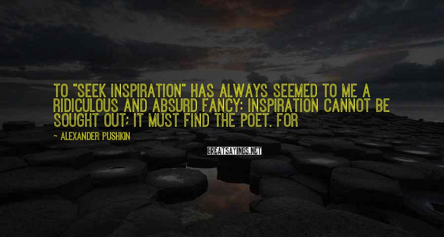 """Alexander Pushkin Sayings: To """"seek inspiration"""" has always seemed to me a ridiculous and absurd fancy: inspiration cannot"""