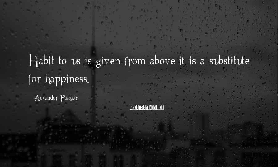Alexander Pushkin Sayings: Habit to us is given from above:it is a substitute for happiness.