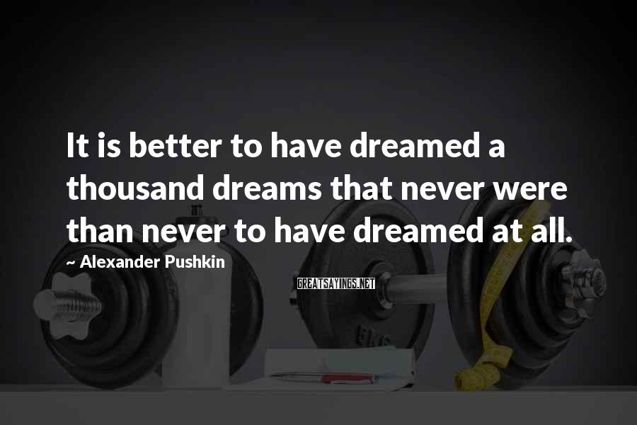 Alexander Pushkin Sayings: It is better to have dreamed a thousand dreams that never were than never to