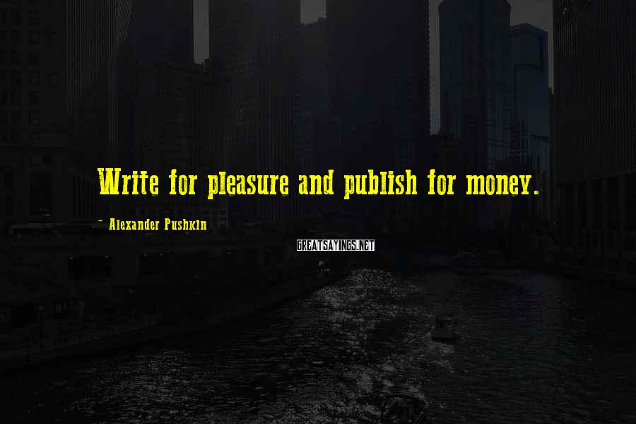 Alexander Pushkin Sayings: Write for pleasure and publish for money.
