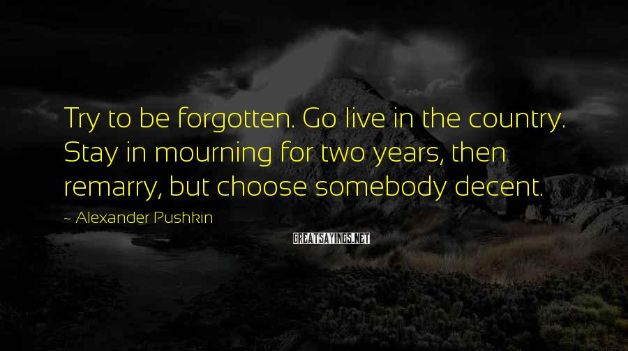Alexander Pushkin Sayings: Try to be forgotten. Go live in the country. Stay in mourning for two years,