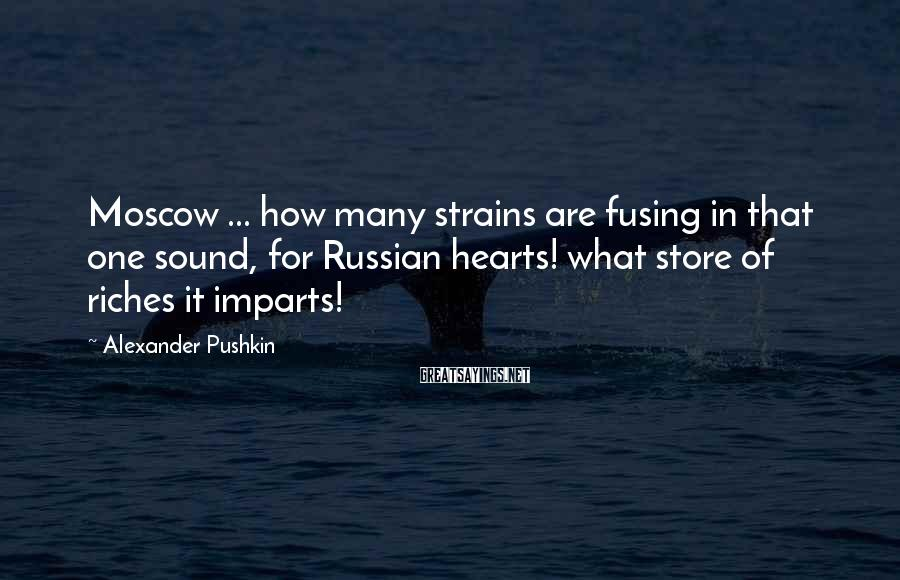 Alexander Pushkin Sayings: Moscow ... how many strains are fusing in that one sound, for Russian hearts! what