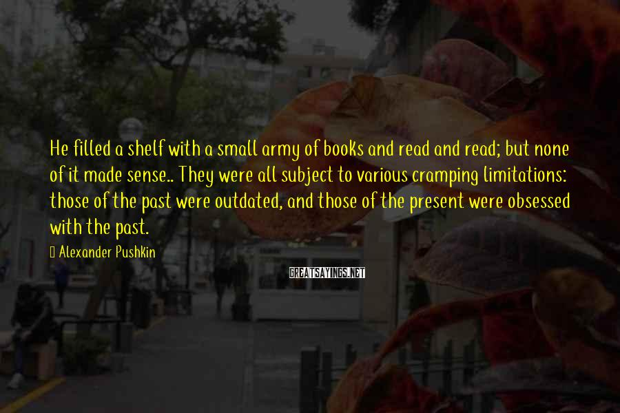 Alexander Pushkin Sayings: He filled a shelf with a small army of books and read and read; but