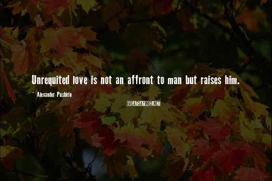 Alexander Pushkin Sayings: Unrequited love is not an affront to man but raises him.