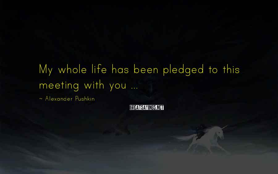 Alexander Pushkin Sayings: My whole life has been pledged to this meeting with you ...