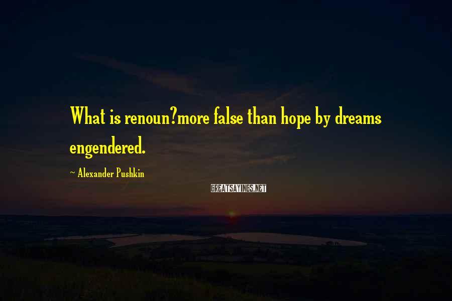 Alexander Pushkin Sayings: What is renoun?more false than hope by dreams engendered.
