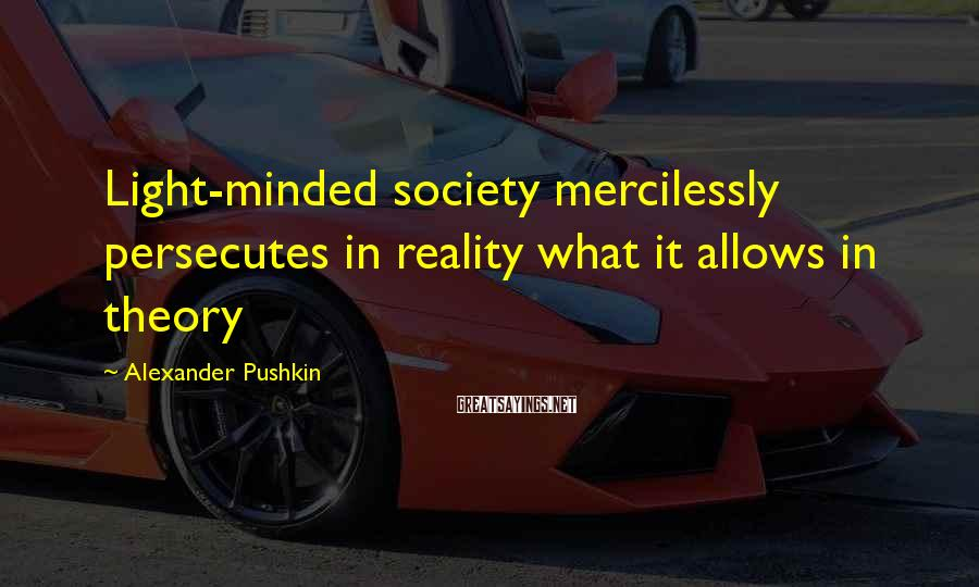 Alexander Pushkin Sayings: Light-minded society mercilessly persecutes in reality what it allows in theory