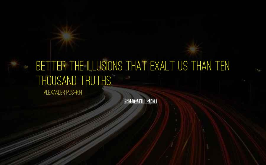 Alexander Pushkin Sayings: Better the illusions that exalt us than ten thousand truths.