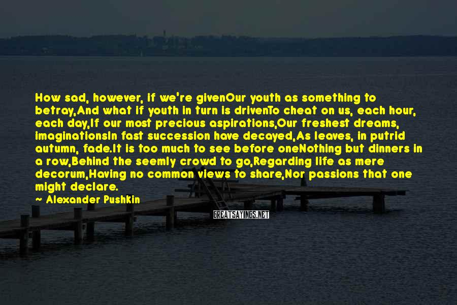 Alexander Pushkin Sayings: How sad, however, if we're givenOur youth as something to betray,And what if youth in