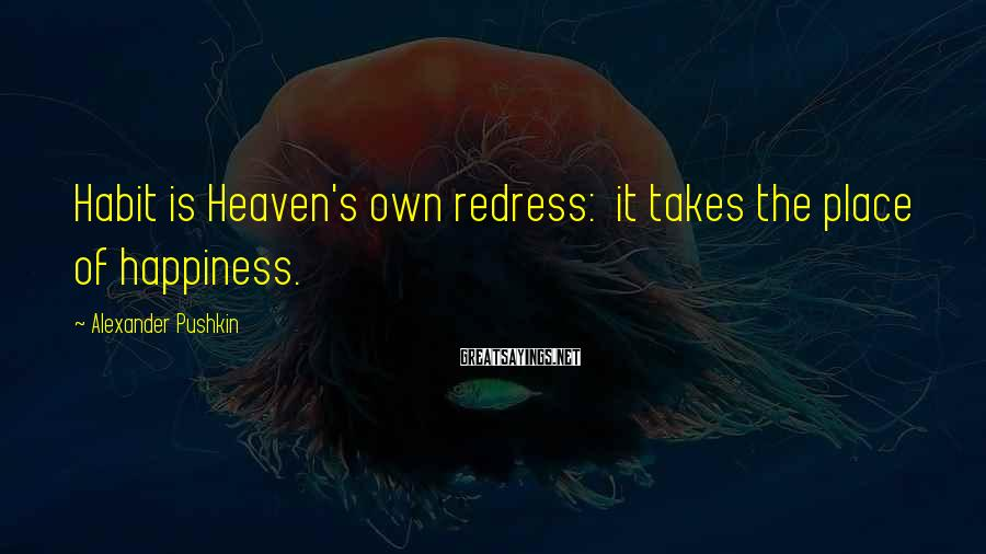 Alexander Pushkin Sayings: Habit is Heaven's own redress: it takes the place of happiness.