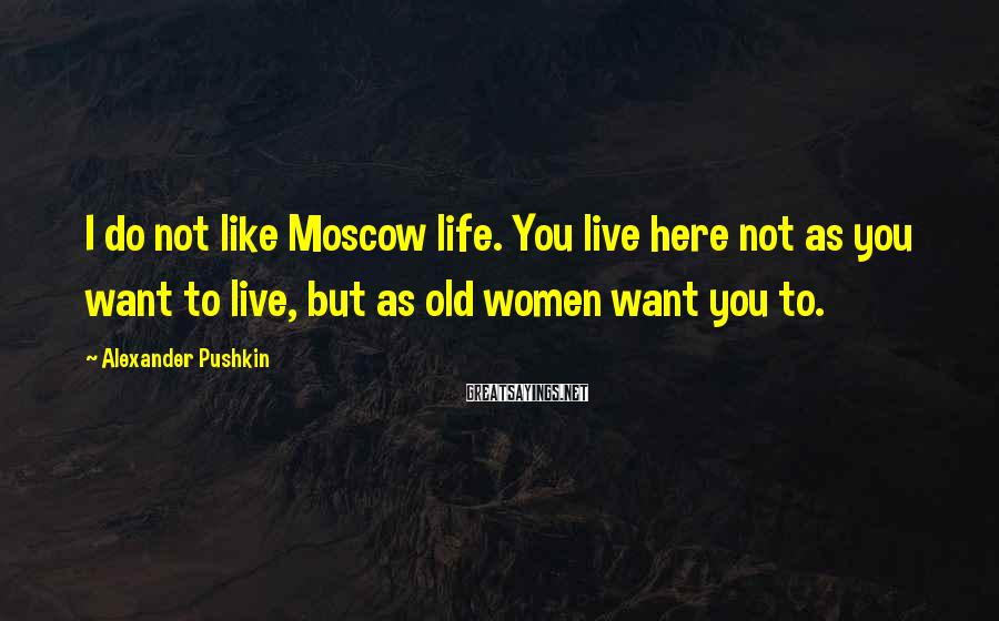 Alexander Pushkin Sayings: I do not like Moscow life. You live here not as you want to live,