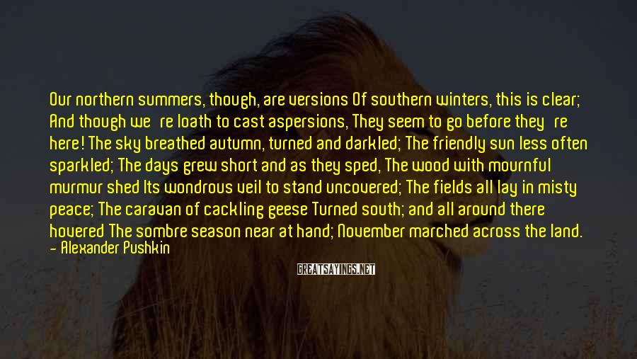 Alexander Pushkin Sayings: Our northern summers, though, are versions Of southern winters, this is clear; And though we're