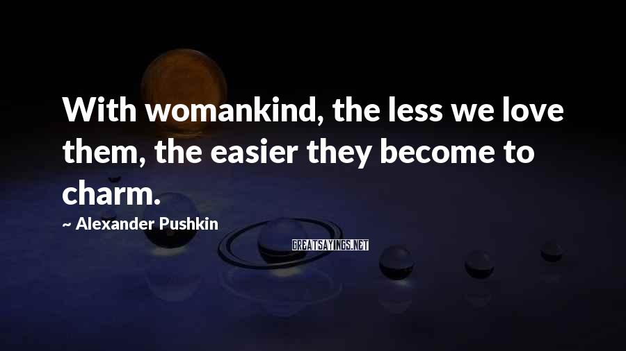 Alexander Pushkin Sayings: With womankind, the less we love them, the easier they become to charm.