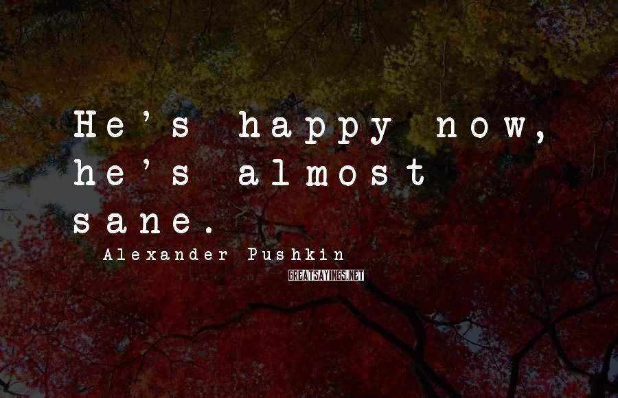 Alexander Pushkin Sayings: He's happy now, he's almost sane.