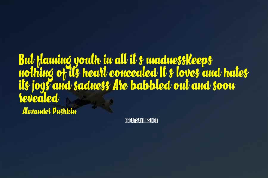 Alexander Pushkin Sayings: But flaming youth in all it's madnessKeeps nothing of its heart concealed:It's loves and hates,