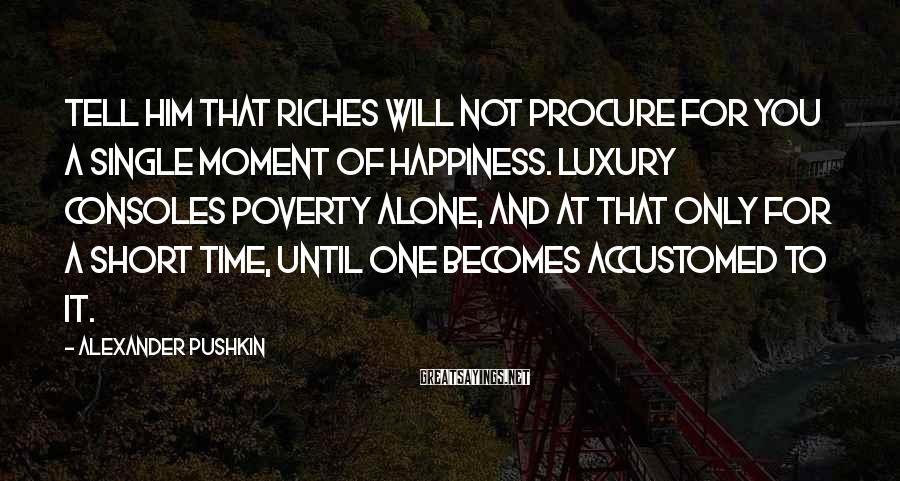 Alexander Pushkin Sayings: Tell him that riches will not procure for you a single moment of happiness. Luxury