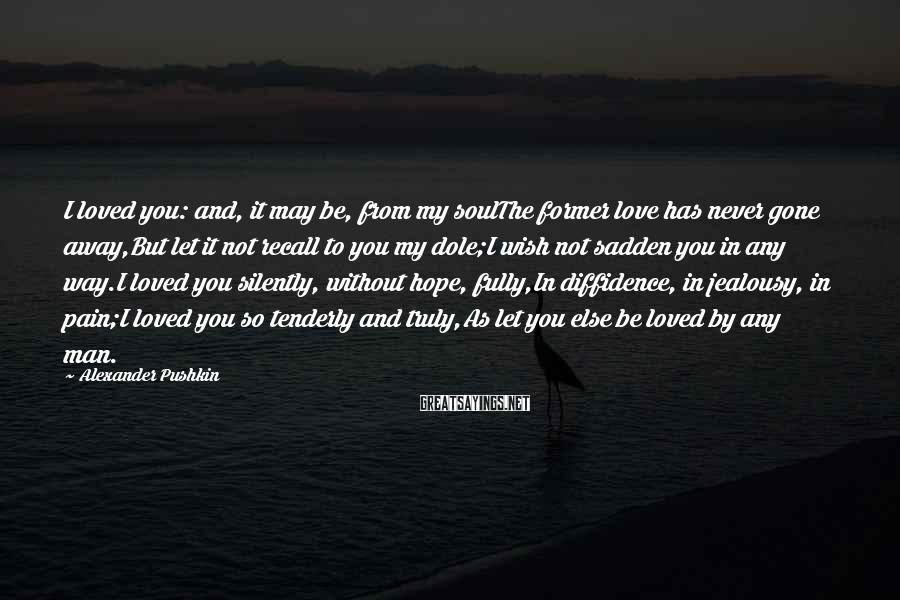Alexander Pushkin Sayings: I loved you: and, it may be, from my soulThe former love has never gone