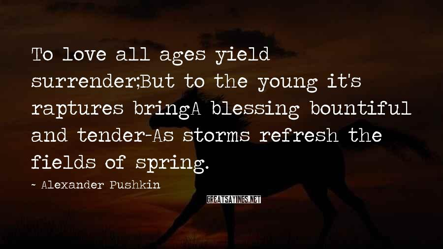Alexander Pushkin Sayings: To love all ages yield surrender;But to the young it's raptures bringA blessing bountiful and