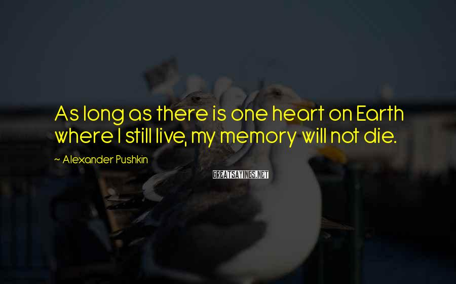 Alexander Pushkin Sayings: As long as there is one heart on Earth where I still live, my memory