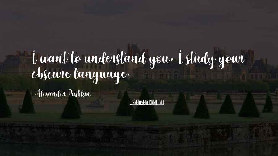 Alexander Pushkin Sayings: I want to understand you, I study your obscure language.