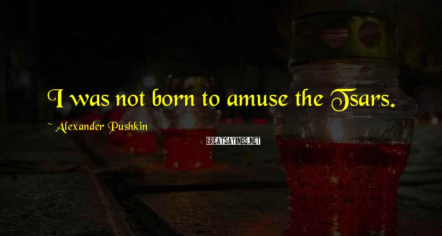 Alexander Pushkin Sayings: I was not born to amuse the Tsars.