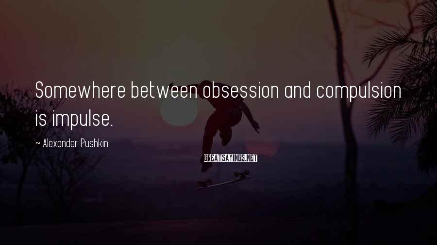 Alexander Pushkin Sayings: Somewhere between obsession and compulsion is impulse.