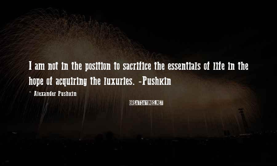Alexander Pushkin Sayings: I am not in the position to sacrifice the essentials of life in the hope