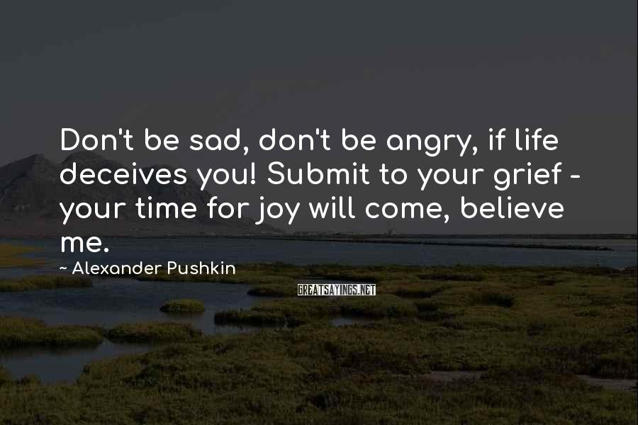 Alexander Pushkin Sayings: Don't be sad, don't be angry, if life deceives you! Submit to your grief -