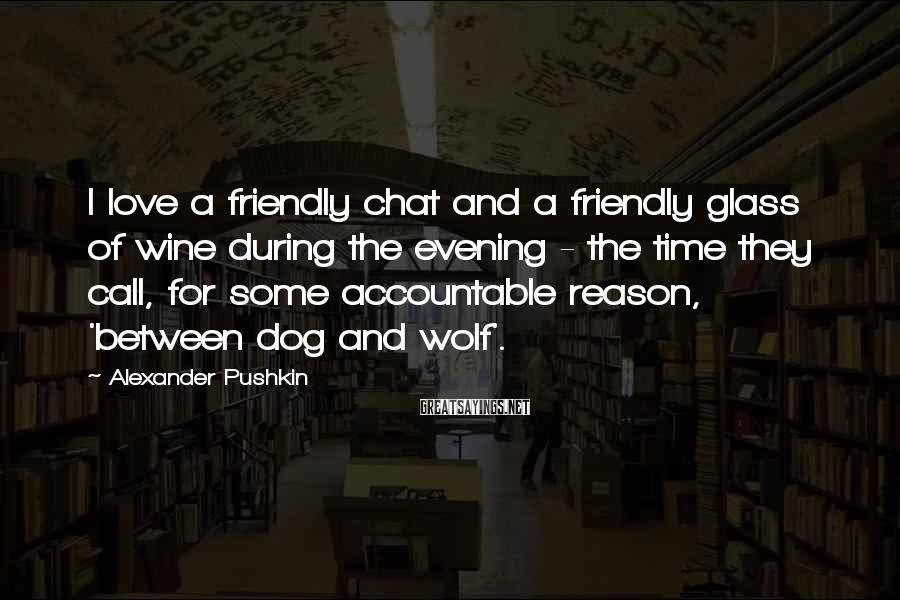 Alexander Pushkin Sayings: I love a friendly chat and a friendly glass of wine during the evening -