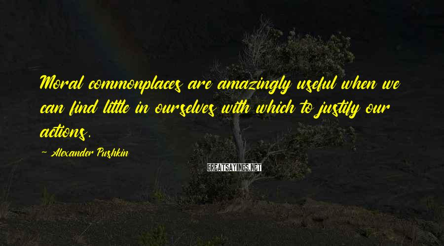Alexander Pushkin Sayings: Moral commonplaces are amazingly useful when we can find little in ourselves with which to