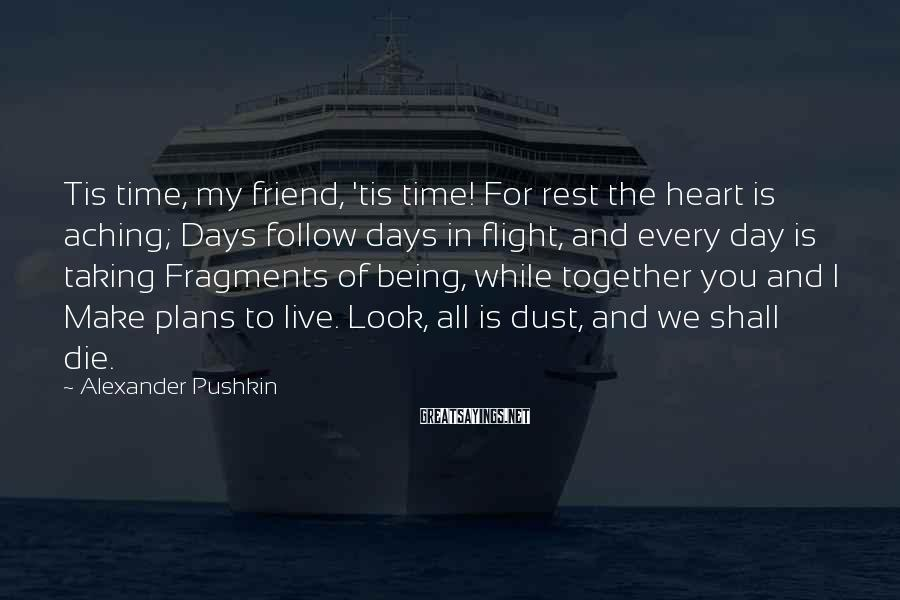 Alexander Pushkin Sayings: Tis time, my friend, 'tis time! For rest the heart is aching; Days follow days