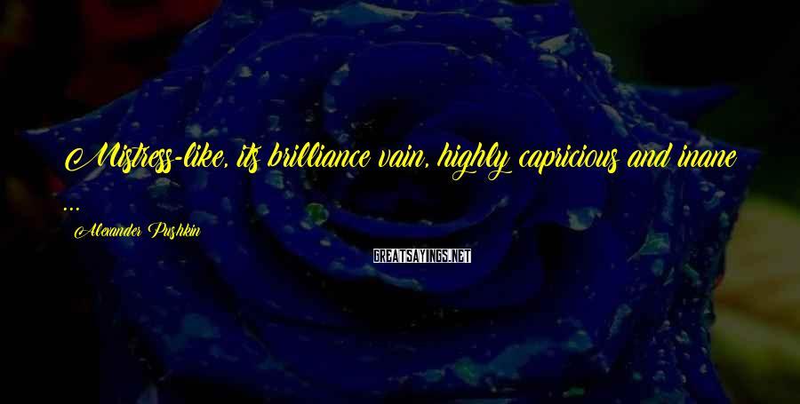 Alexander Pushkin Sayings: Mistress-like, its brilliance vain, highly capricious and inane ...