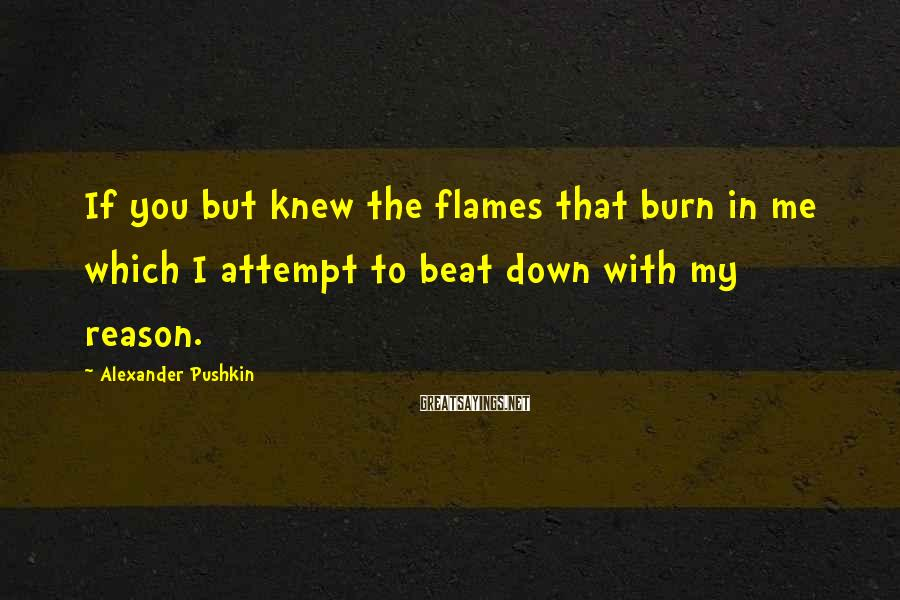 Alexander Pushkin Sayings: If you but knew the flames that burn in me which I attempt to beat