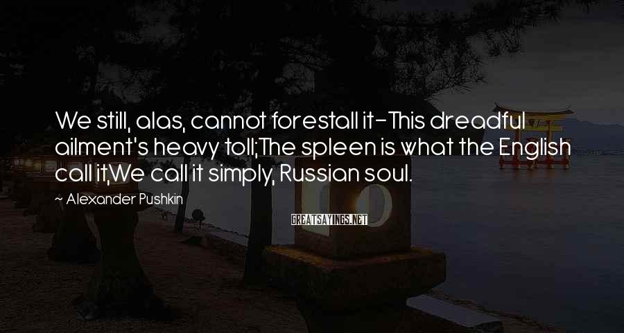 Alexander Pushkin Sayings: We still, alas, cannot forestall it-This dreadful ailment's heavy toll;The spleen is what the English