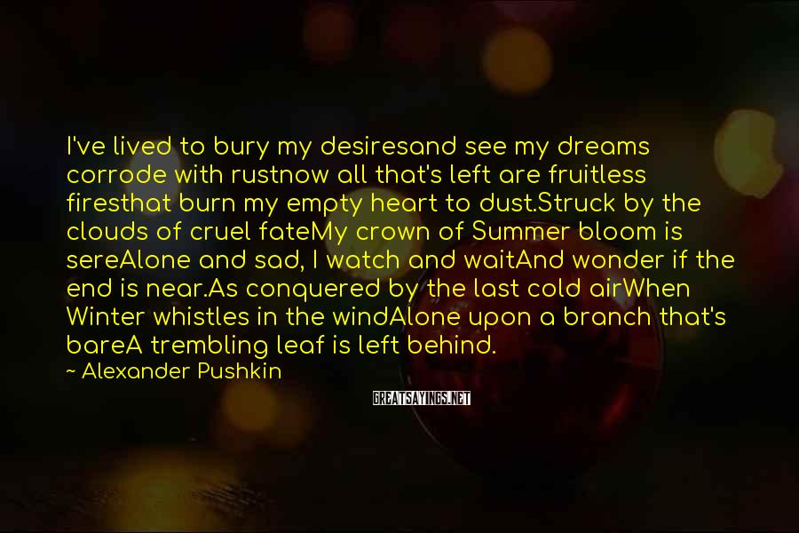 Alexander Pushkin Sayings: I've lived to bury my desiresand see my dreams corrode with rustnow all that's left
