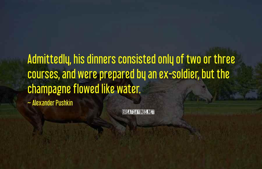 Alexander Pushkin Sayings: Admittedly, his dinners consisted only of two or three courses, and were prepared by an