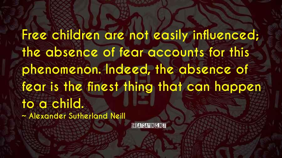 Alexander Sutherland Neill Sayings: Free children are not easily influenced; the absence of fear accounts for this phenomenon. Indeed,