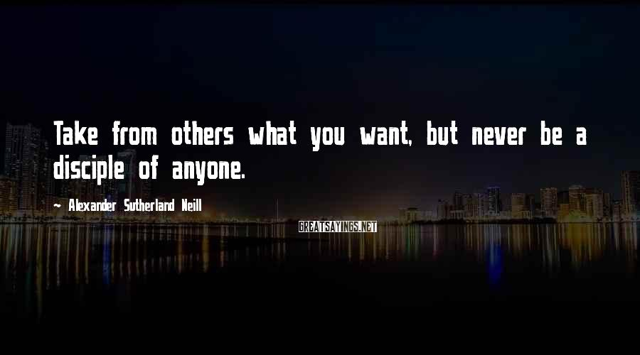 Alexander Sutherland Neill Sayings: Take from others what you want, but never be a disciple of anyone.