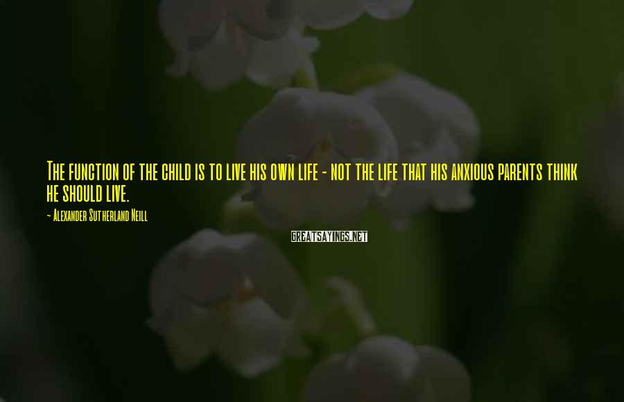 Alexander Sutherland Neill Sayings: The function of the child is to live his own life - not the life