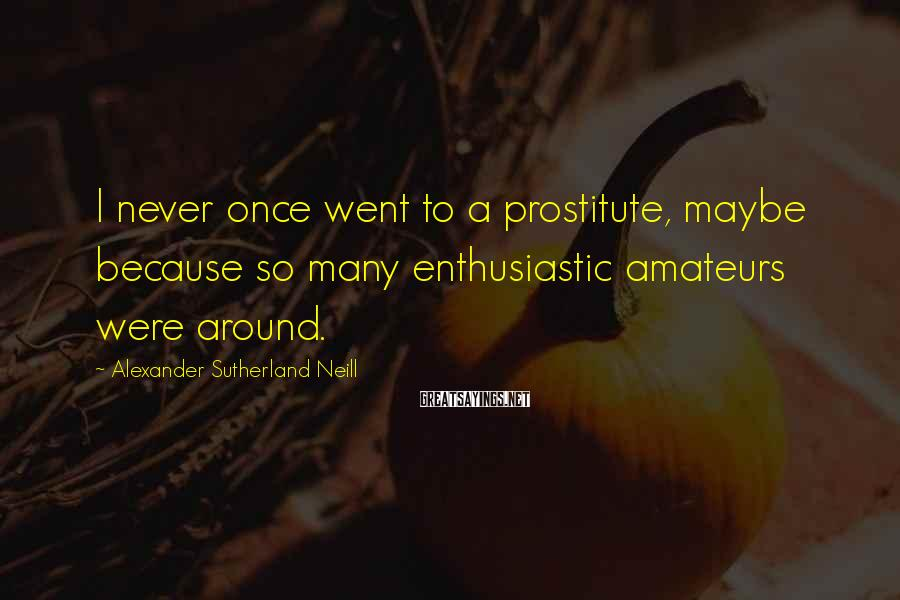 Alexander Sutherland Neill Sayings: I never once went to a prostitute, maybe because so many enthusiastic amateurs were around.