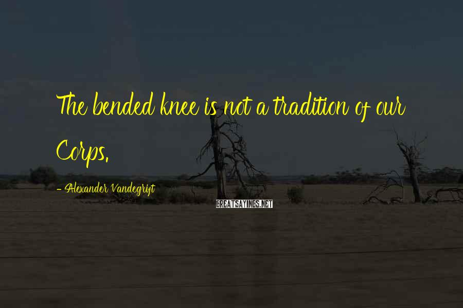 Alexander Vandegrift Sayings: The bended knee is not a tradition of our Corps.