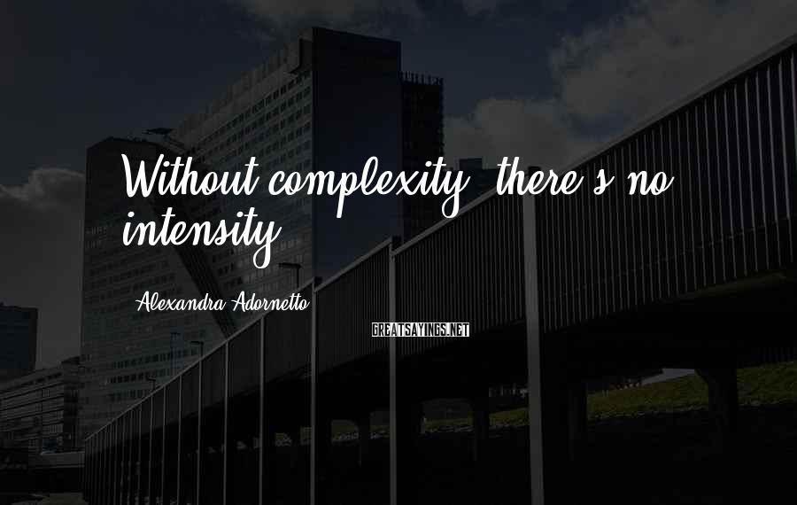 Alexandra Adornetto Sayings: Without complexity, there's no intensity.