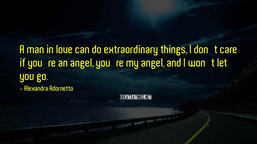 Alexandra Adornetto Sayings: A man in love can do extraordinary things, I don't care if you're an angel,