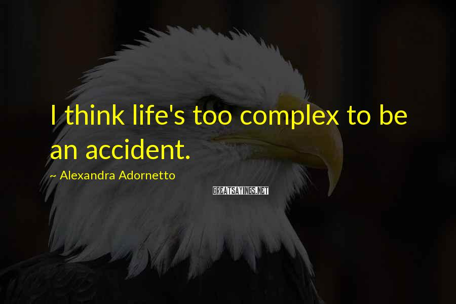 Alexandra Adornetto Sayings: I think life's too complex to be an accident.