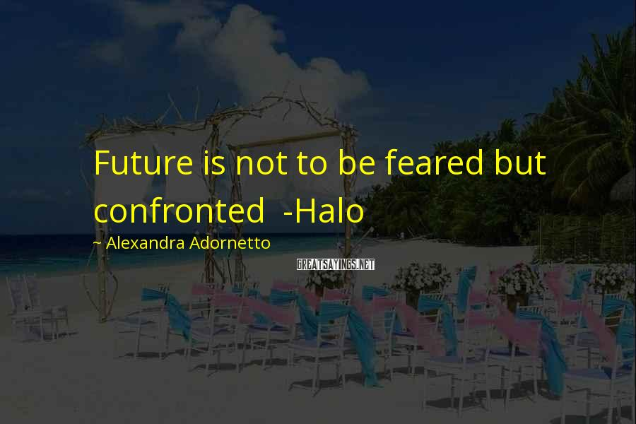 Alexandra Adornetto Sayings: Future is not to be feared but confronted -Halo